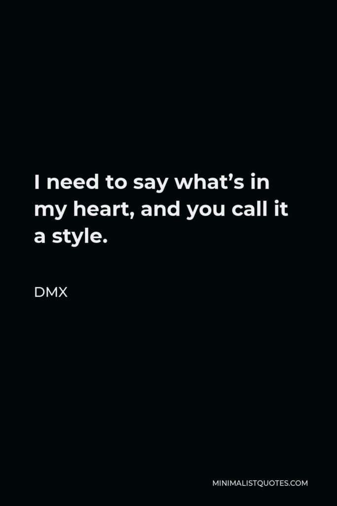 DMX Quote - I need to say what's in my heart, and you call it a style.