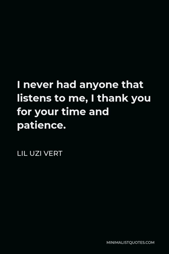 Lil Uzi Vert Quote - I never had anyone that listens to me, I thank you for your time and patience.