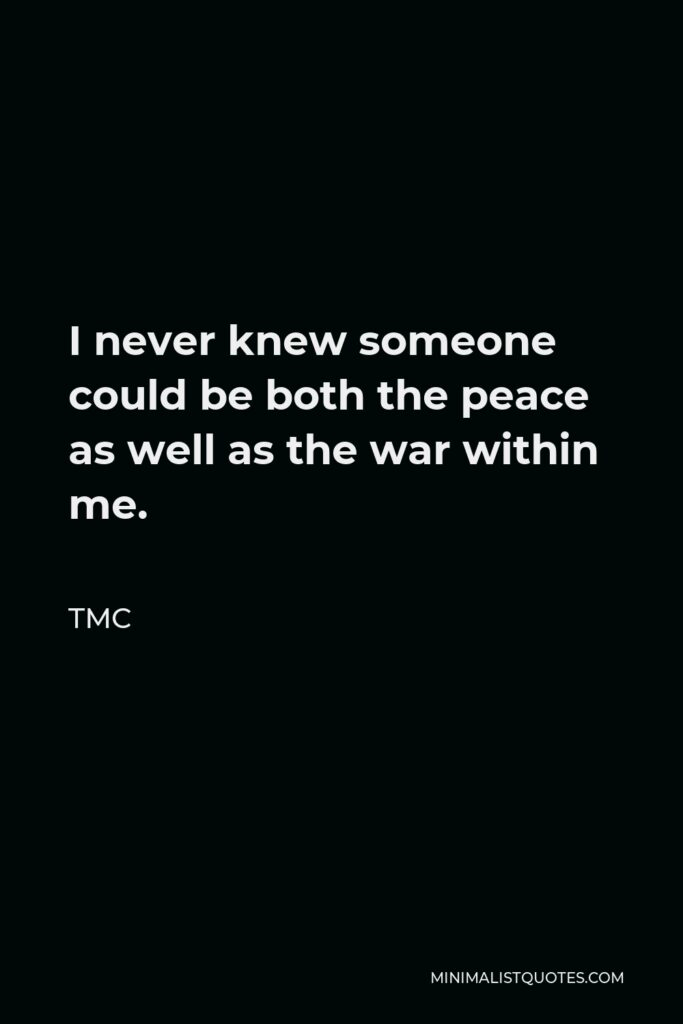 TMC Quote - I never knew someone could be both the peace as well as the war within me.