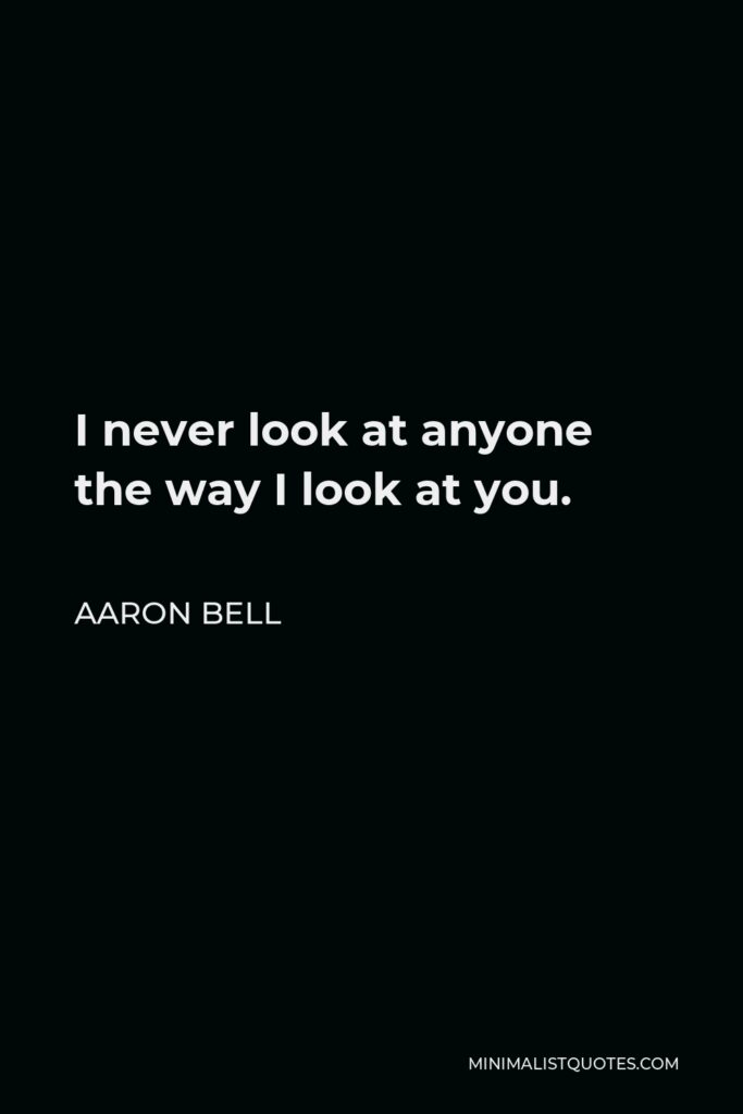 Aaron Bell Quote - I never look at anyone the way I look at you.