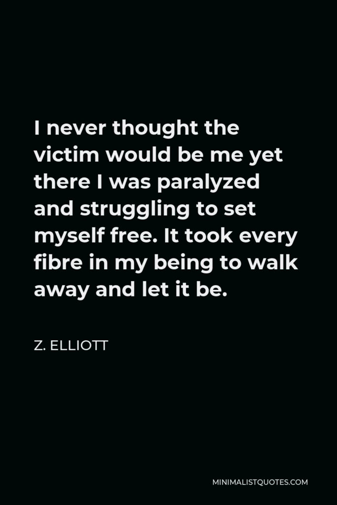Z. Elliott Quote - I never thought the victim would be me yet there I was paralyzed and struggling to set myself free. It took every fibre in my being to walk away and let it be.