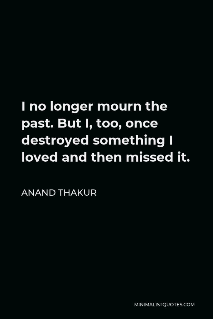 Anand Thakur Quote - I no longer mourn the past. But I, too, once destroyed something I loved and then missed it.