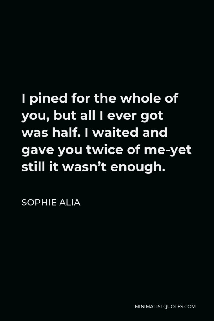Sophie Alia Quote - I pined for the whole of you, but all I ever got was half. I waited and gave you twice of me-yet still it wasn't enough.