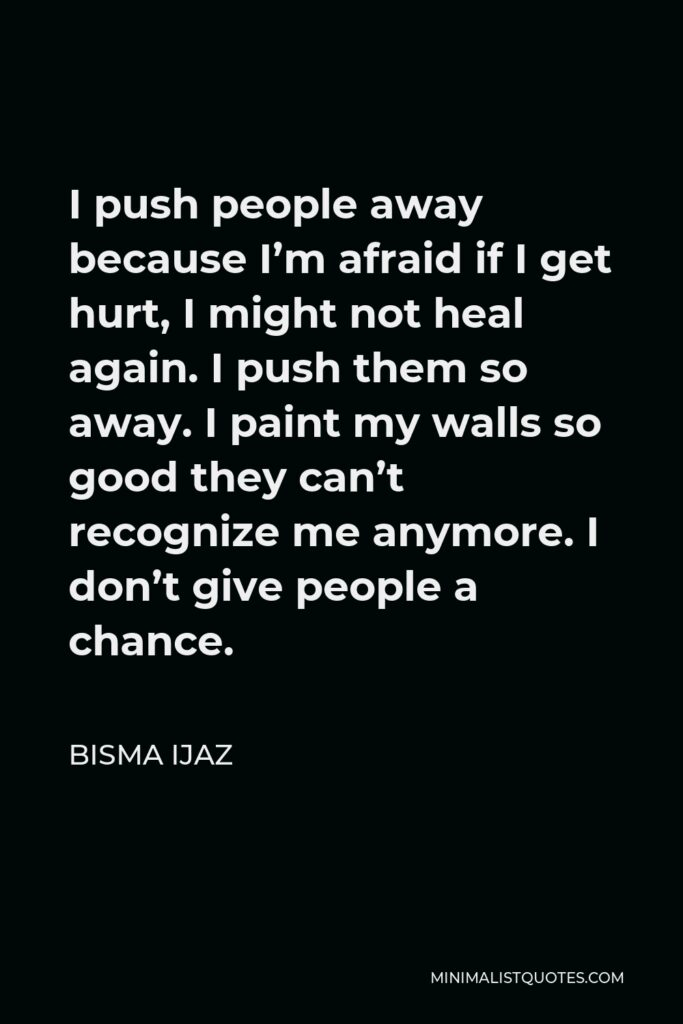 Bisma Ijaz Quote - I push people away because I'm afraid if I get hurt, I might not heal again. I push them so away. I paint my walls so good they can't recognize me anymore. I don't give people a chance.
