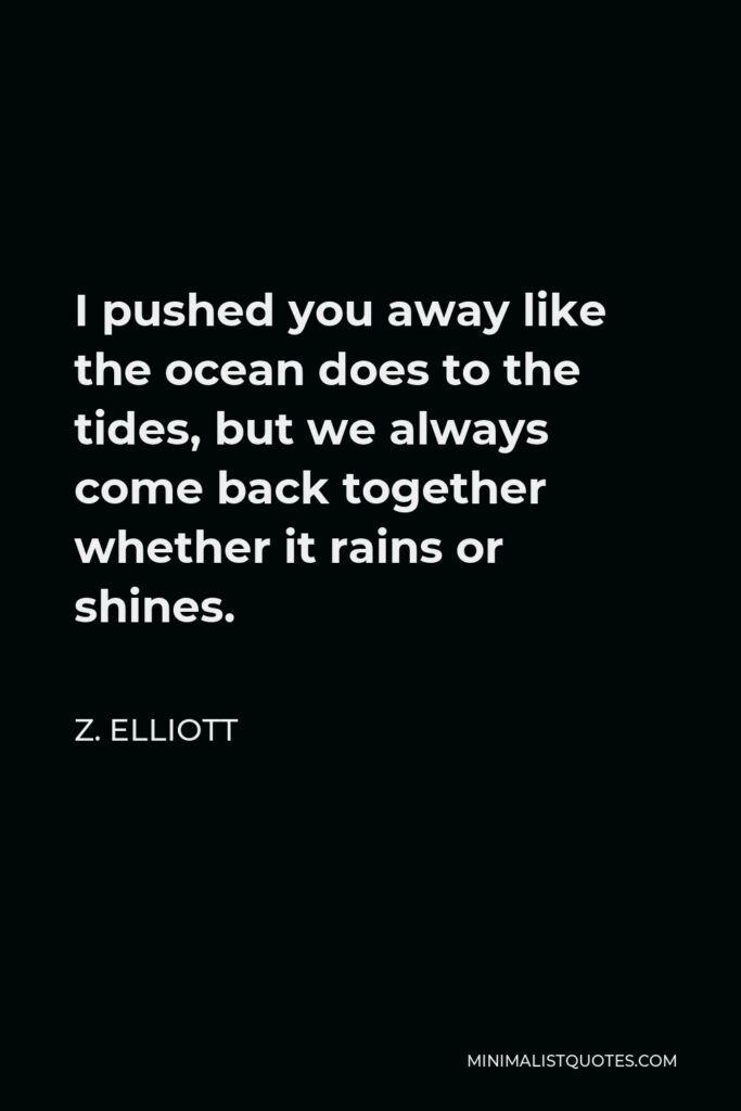 Z. Elliott Quote - I pushed you away like the ocean does to the tides, but we always come back together whether it rains or shines.