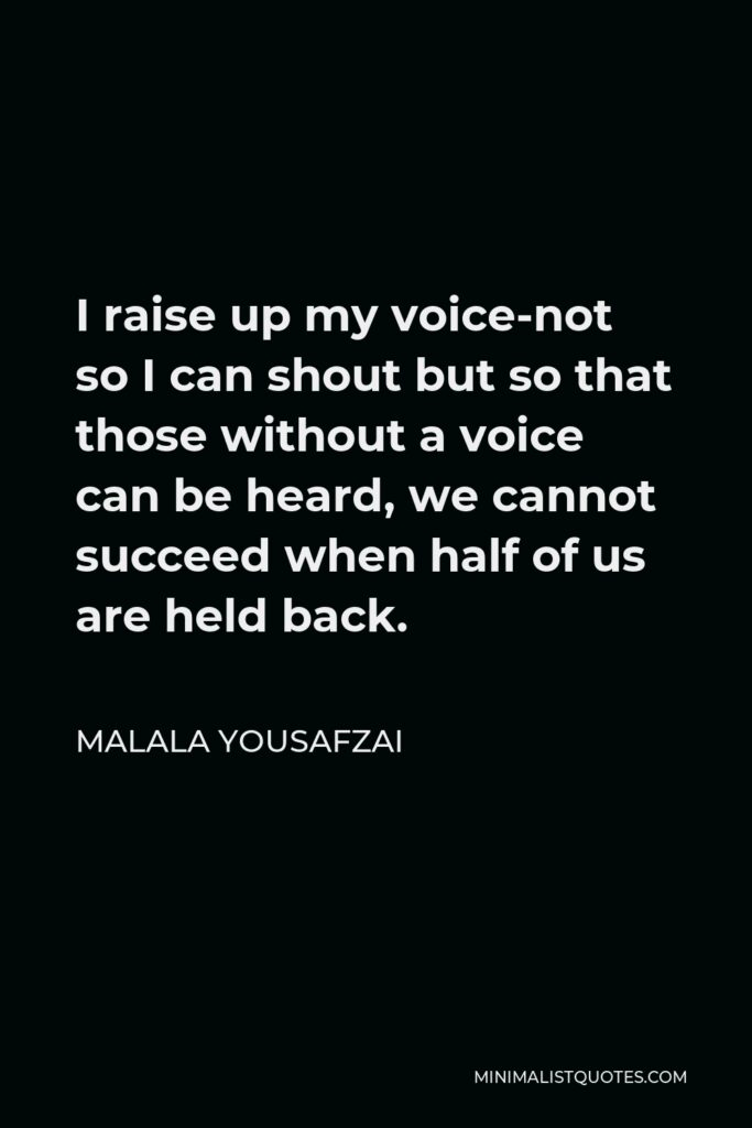 Malala Yousafzai Quote - I raise up my voice-not so I can shout but so that those without a voice can be heard, we cannot succeed when half of us are held back.