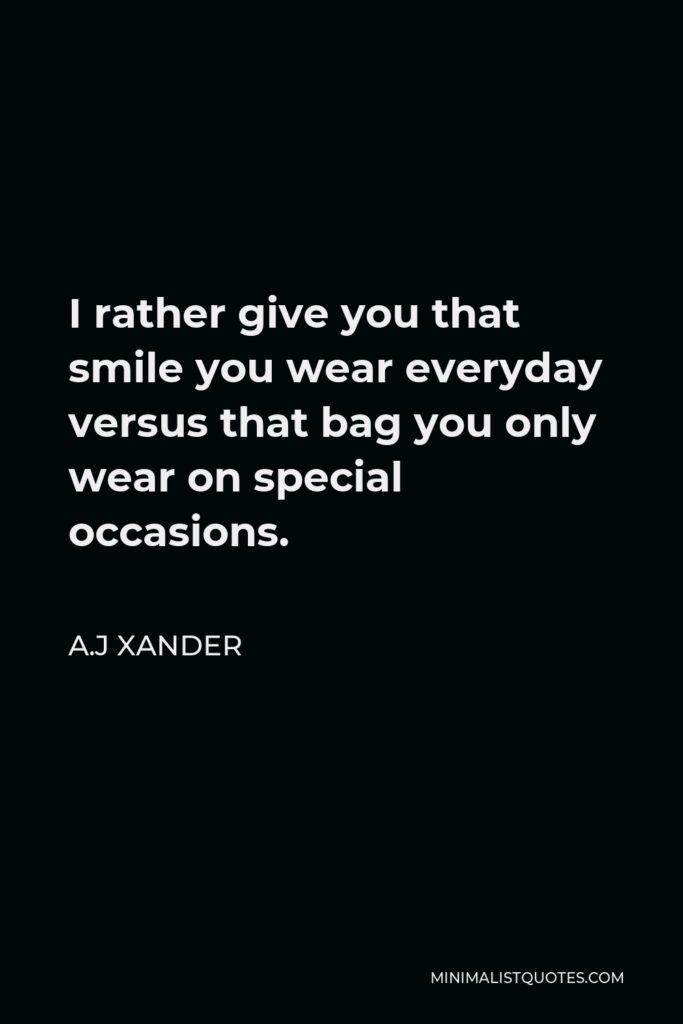 A.J Xander Quote - I rather give you that smile you wear everyday versus that bag you only wear on special occasions.
