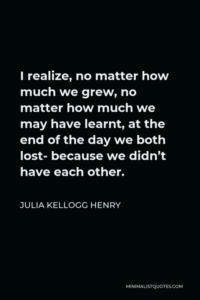 Julia Kellogg Henry Quote - I realize, no matter how much we grew, no matter how much we may have learnt, at the end of the day we both lost- because we didn't have each other.