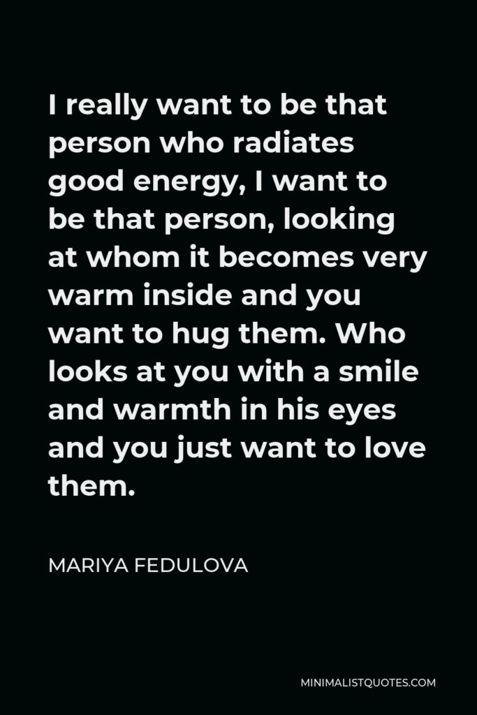 Mariya Fedulova Quote - I really want to be that person who radiates good energy, I want to be that person, looking at whom it becomes very warm inside and you want to hug them. Who looks at you with a smile and warmth in his eyes and you just want to love them.