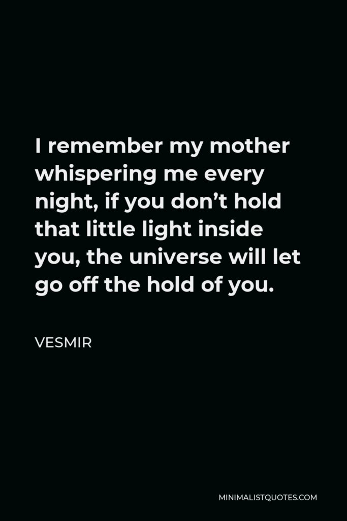 Vesmir Quote - I remember my mother whispering me every night, if you don't hold that little light inside you, the universe will let go off the hold of you.