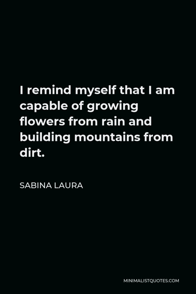 Sabina Laura Quote - I remind myself that I am capable of growing flowers from rain and building mountains from dirt.