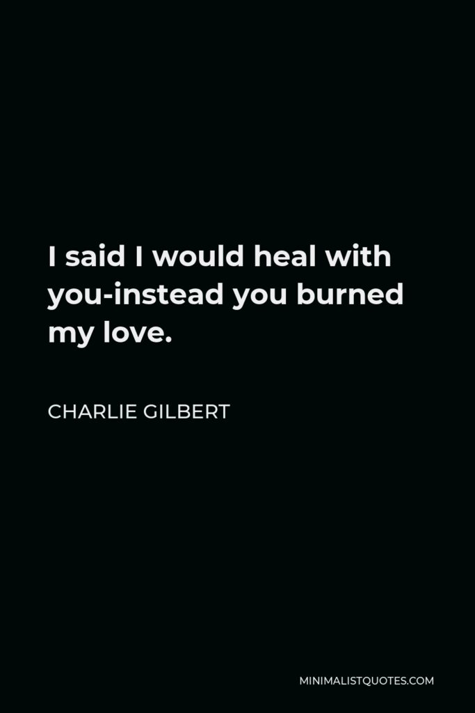 Charlie Gilbert Quote - I said I would heal with you-instead you burned my love.