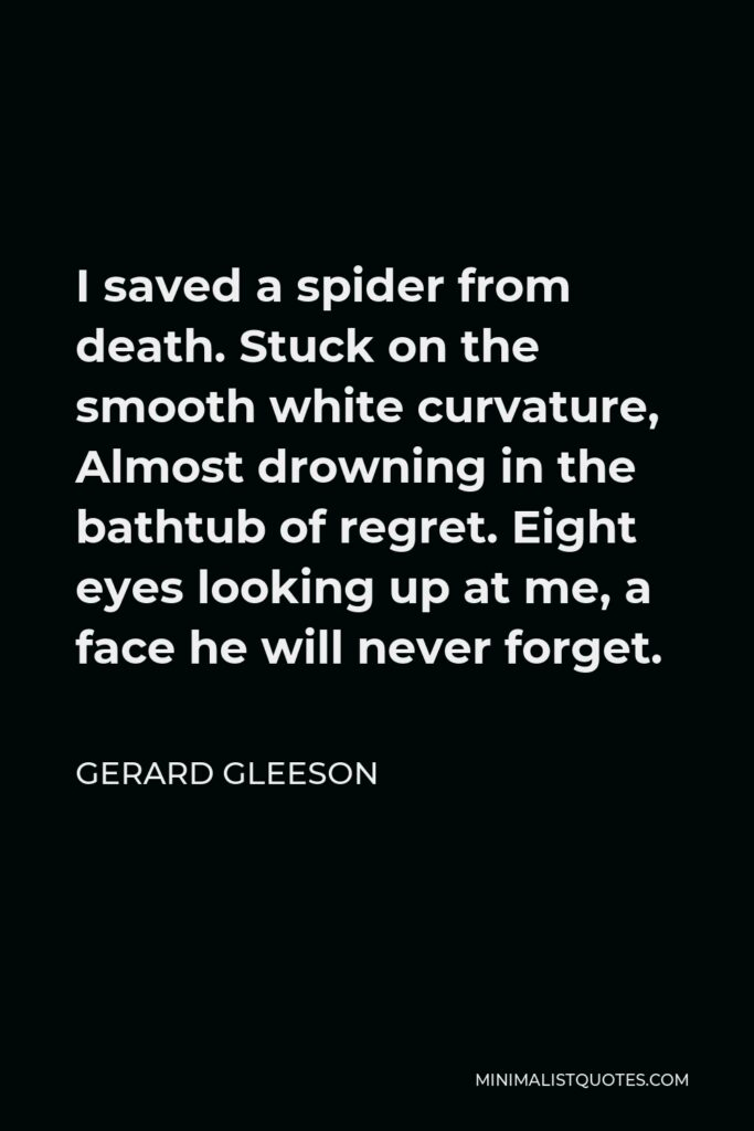 Gerard Gleeson Quote - I saved a spider from death. Stuck on the smooth white curvature, Almost drowning in the bathtub of regret. Eight eyes looking up at me, a face he will never forget.
