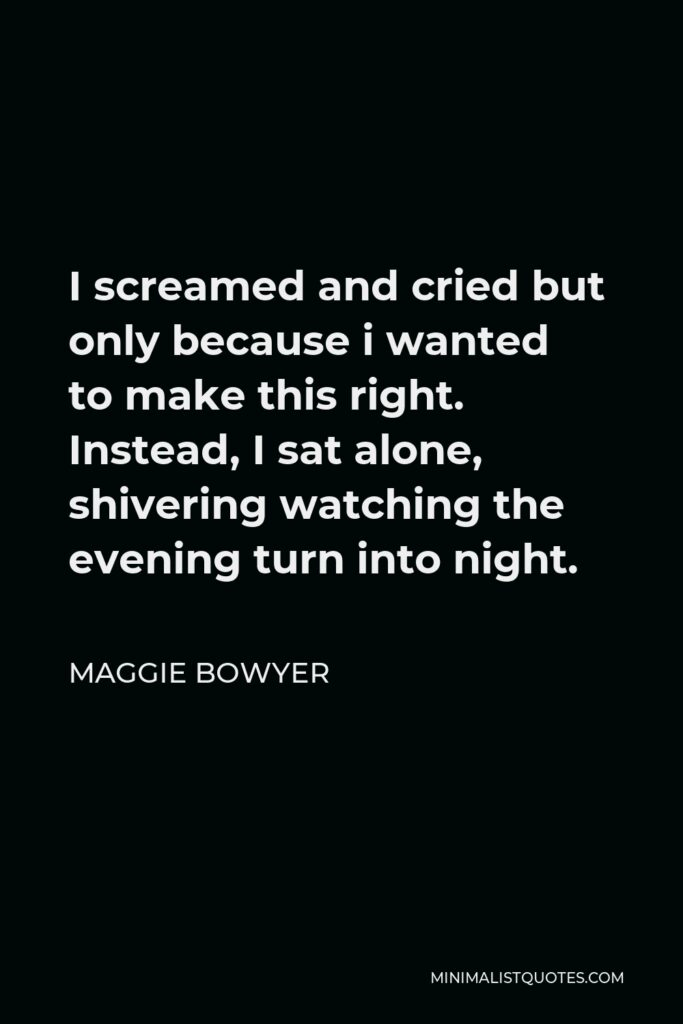 Maggie Bowyer Quote - I screamed and cried but only because i wanted to make this right. Instead, I sat alone, shivering watching the evening turn into night.