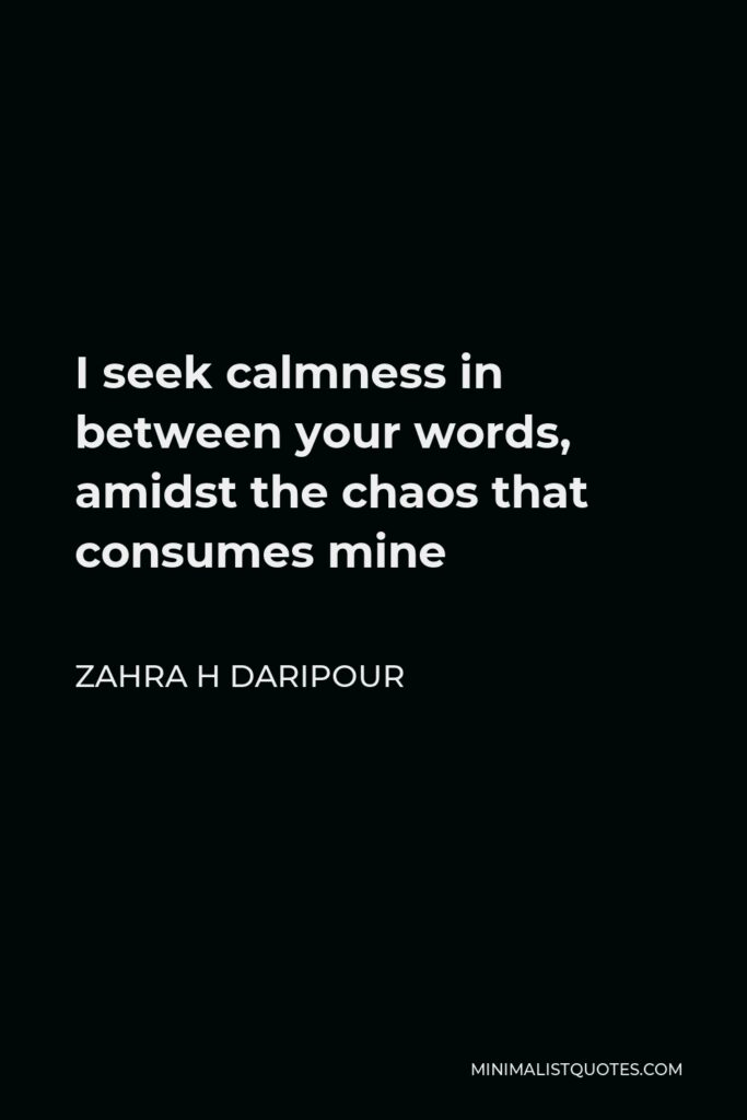 Zahra H Daripour Quote - I seek calmness in between your words, amidst the chaos that consumes mine