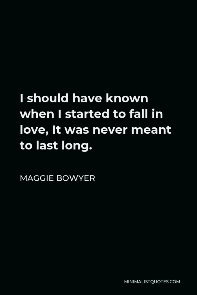 Maggie Bowyer Quote - I should have known when I started to fall in love, It was never meant to last long.