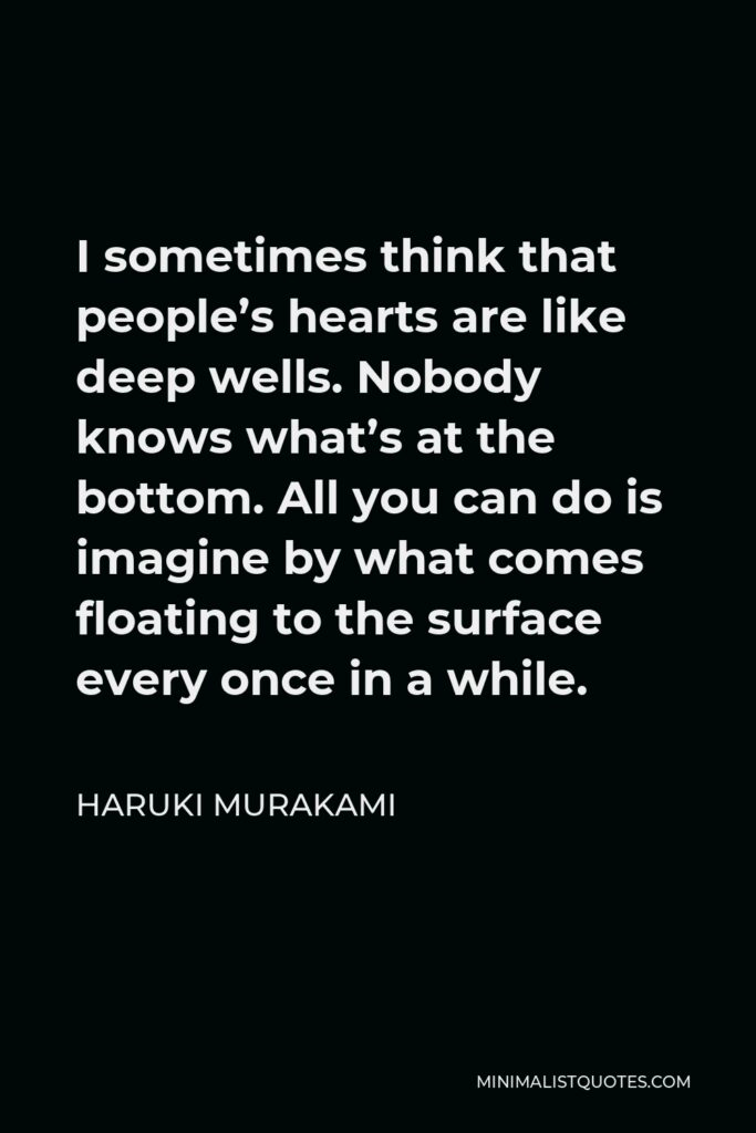 Haruki Murakami Quote - I sometimes think that people's hearts are like deep wells. Nobody knows what's at the bottom. All you can do is imagine by what comes floating to the surface every once in a while.