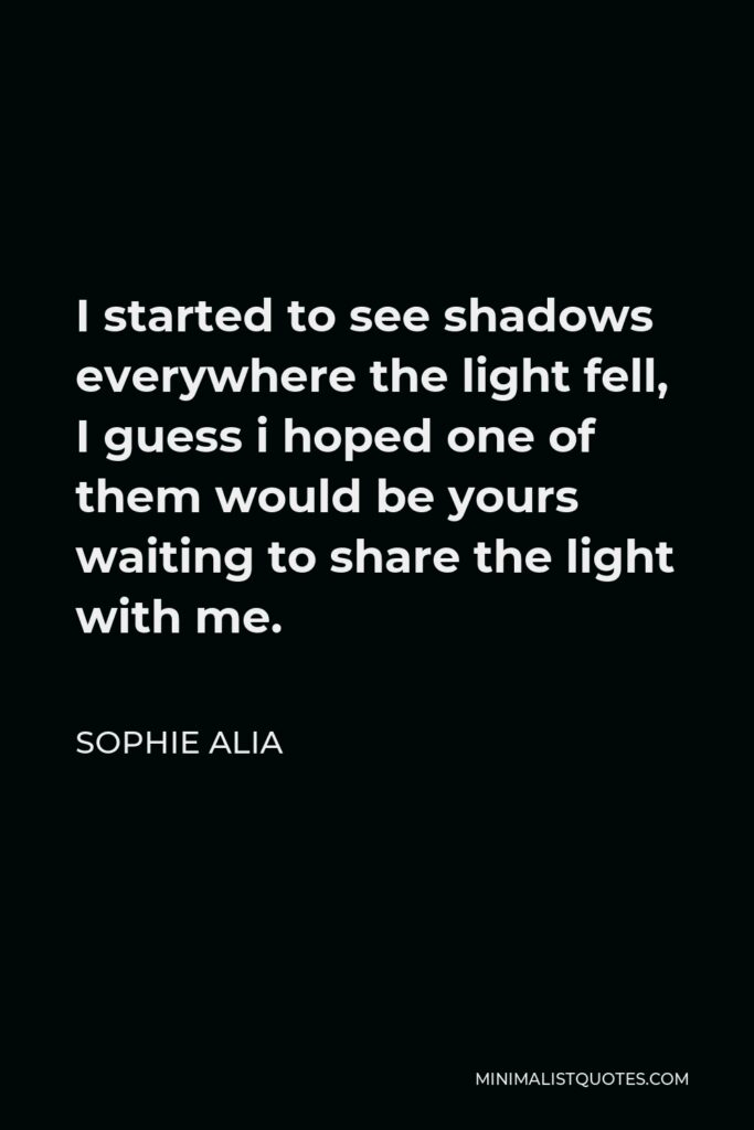 Sophie Alia Quote - I started to see shadows everywhere the light fell, I guess i hoped one of them would be yours waiting to share the light with me.