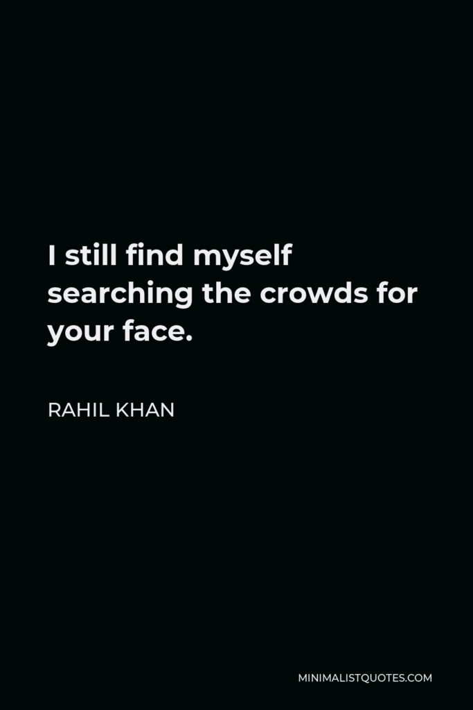 Rahil Khan Quote - I still find myself searching the crowds for your face.