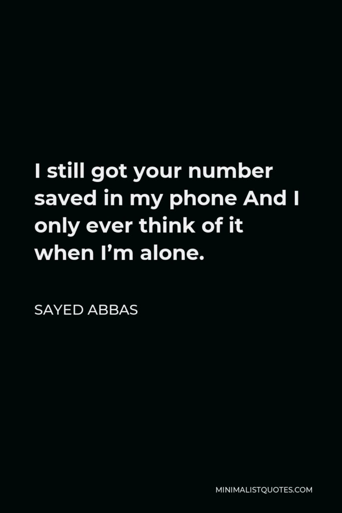 Sayed Abbas Quote - I still got your number saved in my phone And I only ever think of it when I'm alone.