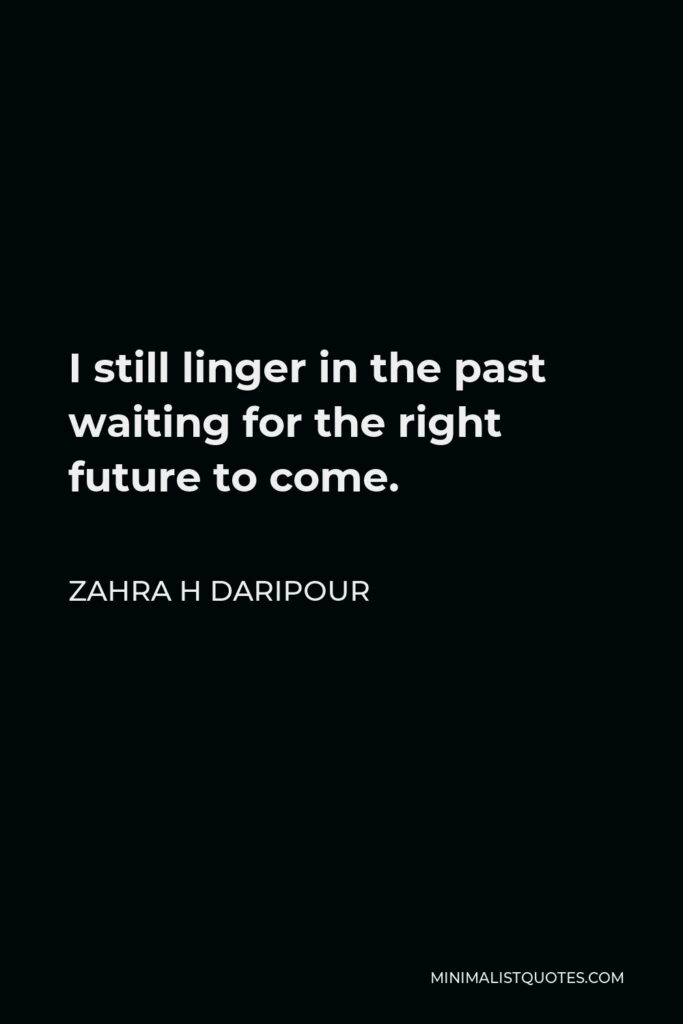 Zahra H Daripour Quote - I still linger in the past waiting for the right future to come.