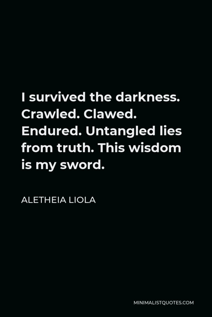 Aletheia Liola Quote - I survived the darkness. Crawled. Clawed. Endured. Untangled lies from truth. This wisdom is my sword.