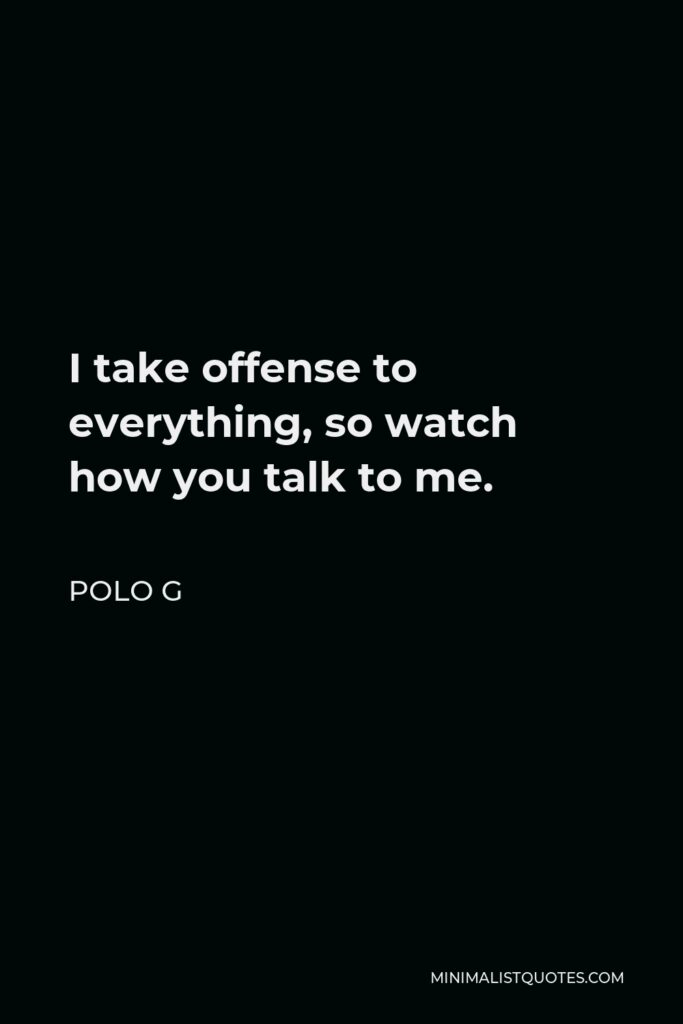 Polo G Quote - I take offense to everything, so watch how you talk to me.