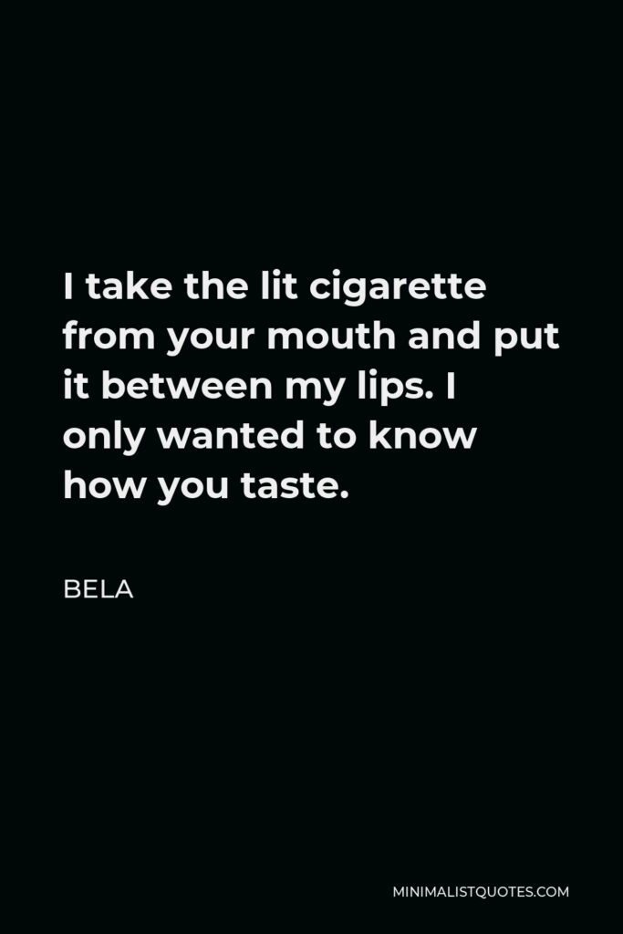 Bela Quote - I take the lit cigarette from your mouth and put it between my lips. I only wanted to know how you taste.