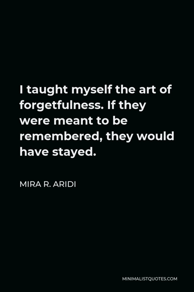 Mira R. Aridi Quote - I taught myself the art of forgetfulness. If they were meant to be remembered, they would have stayed.