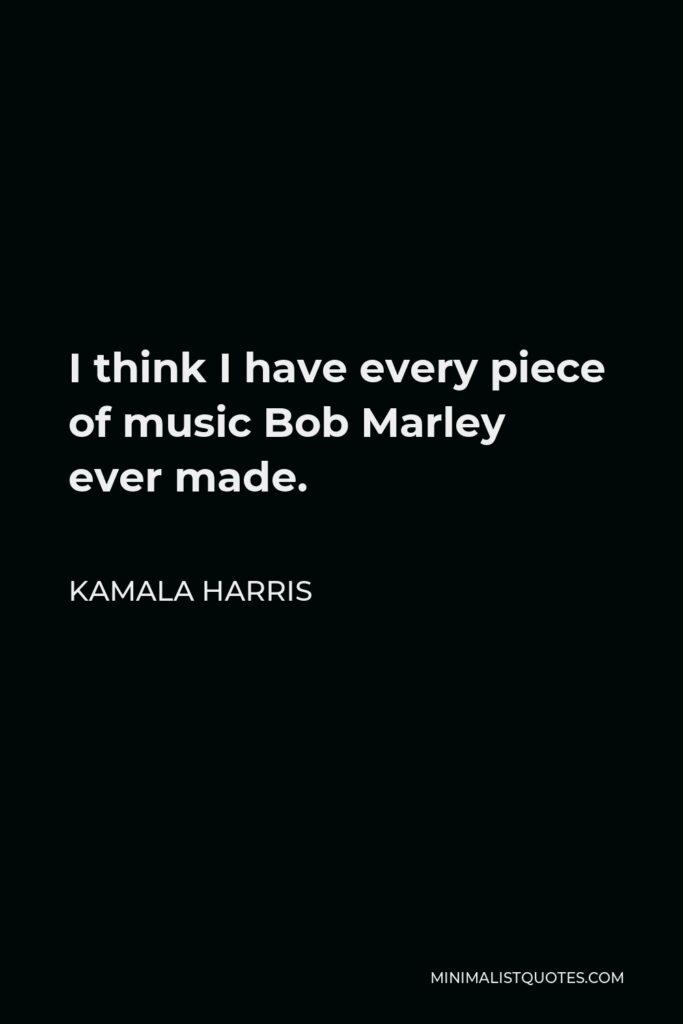 Kamala Harris Quote - I think I have every piece of music Bob Marley ever made.