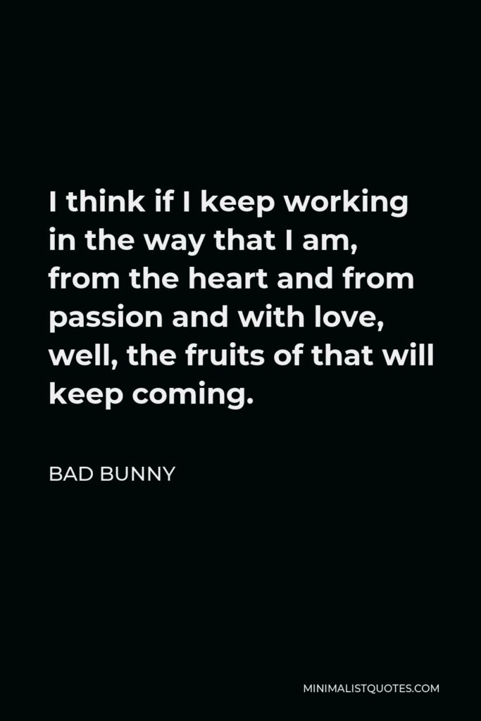 Bad Bunny Quote - I think if I keep working in the way that I am, from the heart and from passion and with love, well, the fruits of that will keep coming.