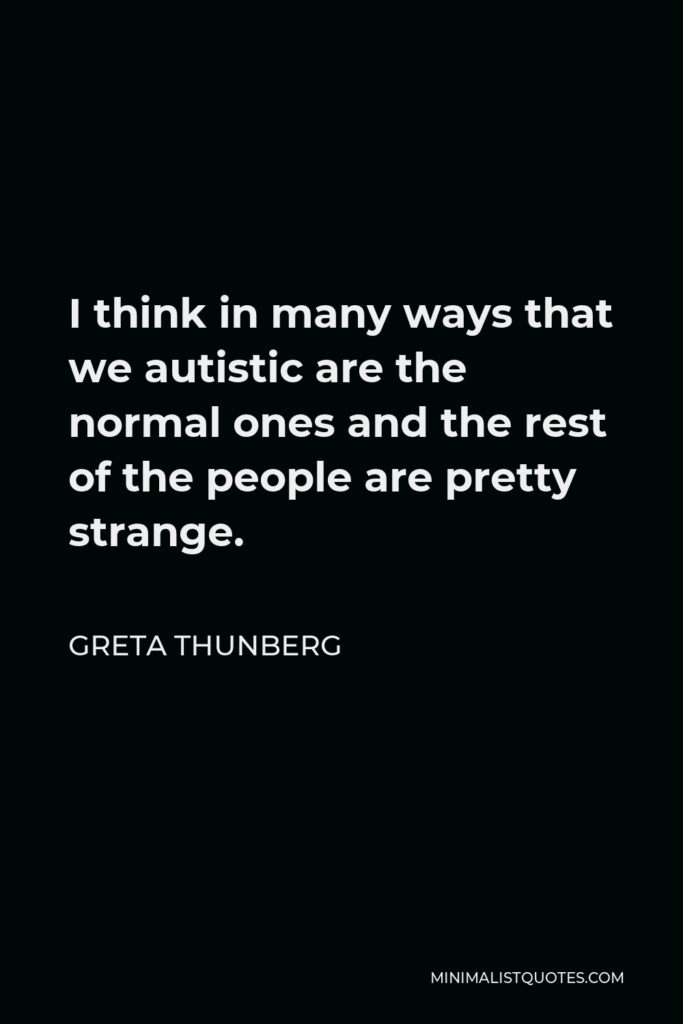 Greta Thunberg Quote - I think in many ways that we autistic are the normal ones and the rest of the people are pretty strange.