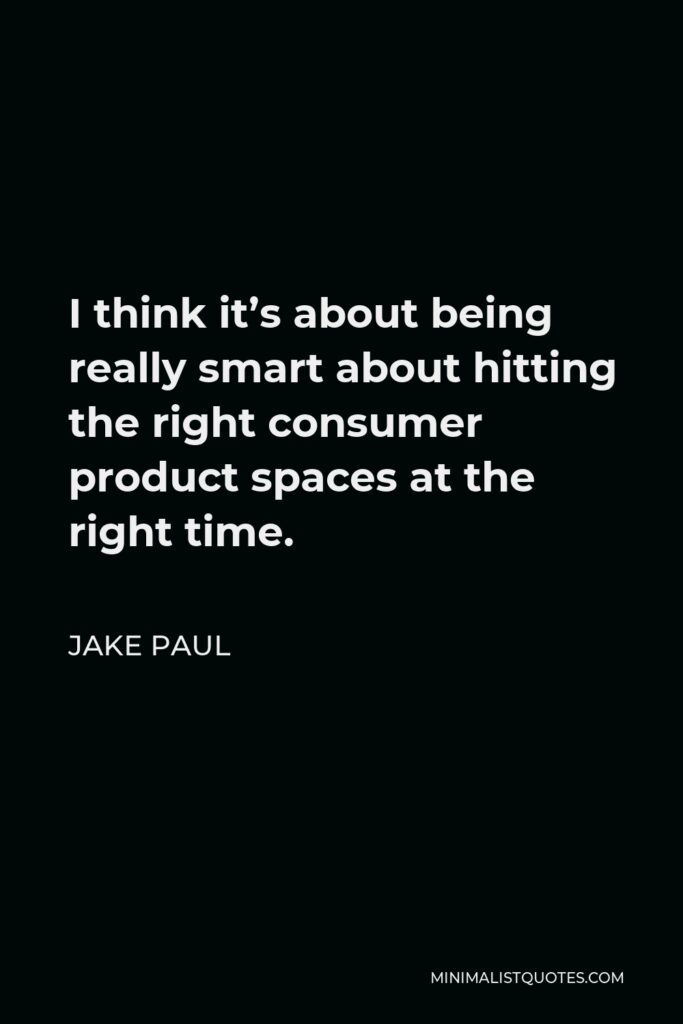 Jake Paul Quote - I think it's about being really smart about hitting the right consumer product spaces at the right time.