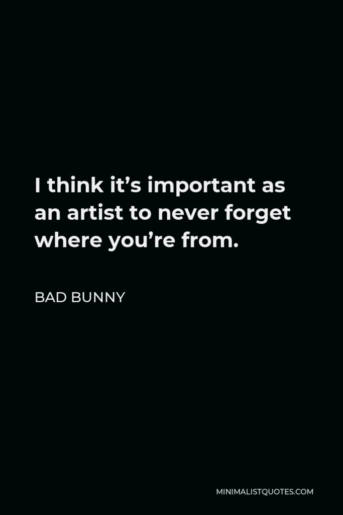 Bad Bunny Quote - I think it's important as an artist to never forget where you're from.