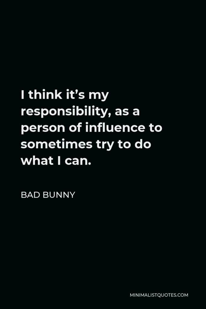 Bad Bunny Quote - I think it's my responsibility, as a person of influence to sometimes try to do what I can.