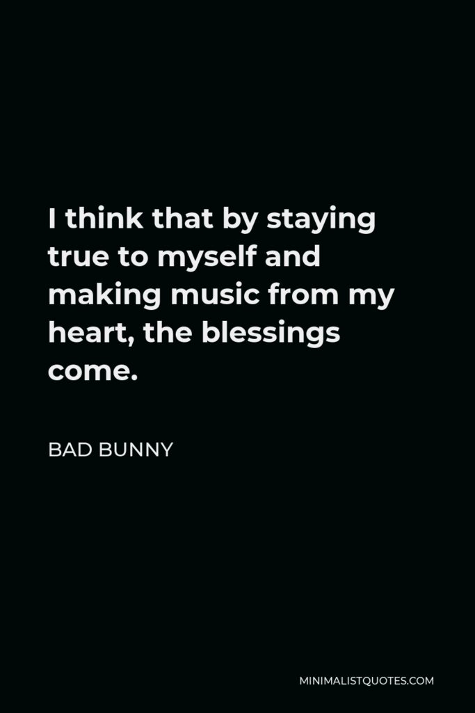 Bad Bunny Quote - I think that by staying true to myself and making music from my heart, the blessings come.