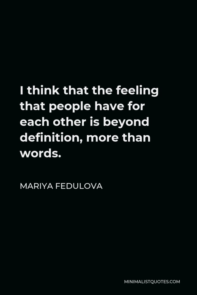 Mariya Fedulova Quote - I think that the feeling that people have for each other is beyond definition, more than words.
