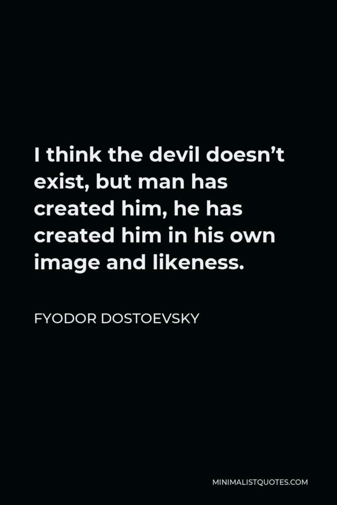 Fyodor Dostoevsky Quote - I think the devil doesn't exist, but man has created him, he has created him in his own image and likeness.