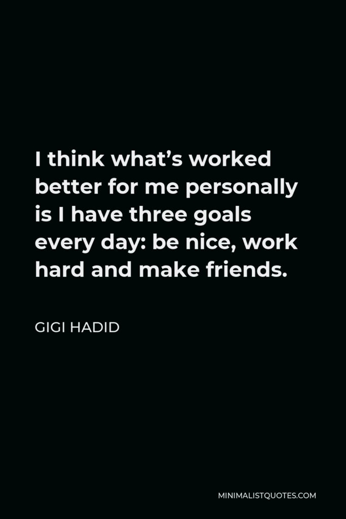 Gigi Hadid Quote - I think what's worked better for me personally is I have three goals every day: be nice, work hard and make friends.