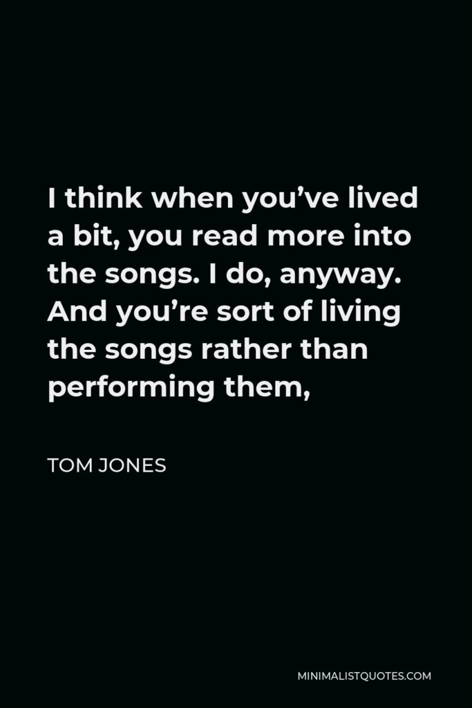 Tom Jones Quote - I think when you've lived a bit, you read more into the songs. I do, anyway. And you're sort of living the songs rather than performing them,