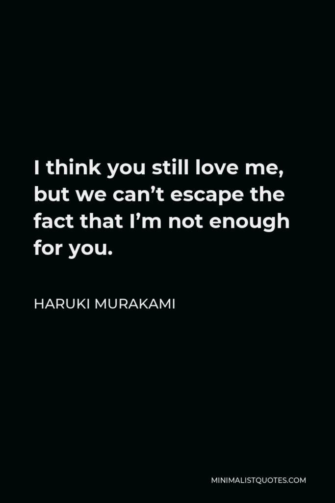 Haruki Murakami Quote - I think you still love me, but we can't escape the fact that I'm not enough for you.