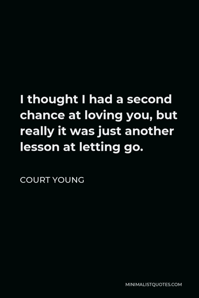Court Young Quote - I thought I had a second chance at loving you, but really it was just another lesson at letting go.
