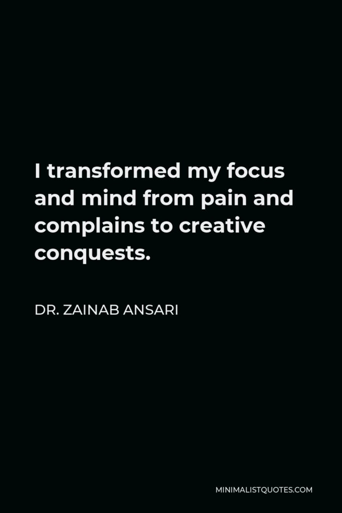 Dr. Zainab Ansari Quote - I transformed my focus and mind from pain and complains to creative conquests.
