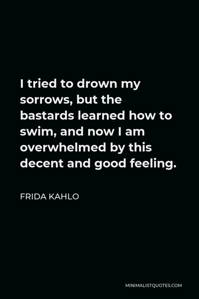 Frida Kahlo Quote - I tried to drown my sorrows, but the bastards learned how to swim, and now I am overwhelmed by this decent and good feeling.