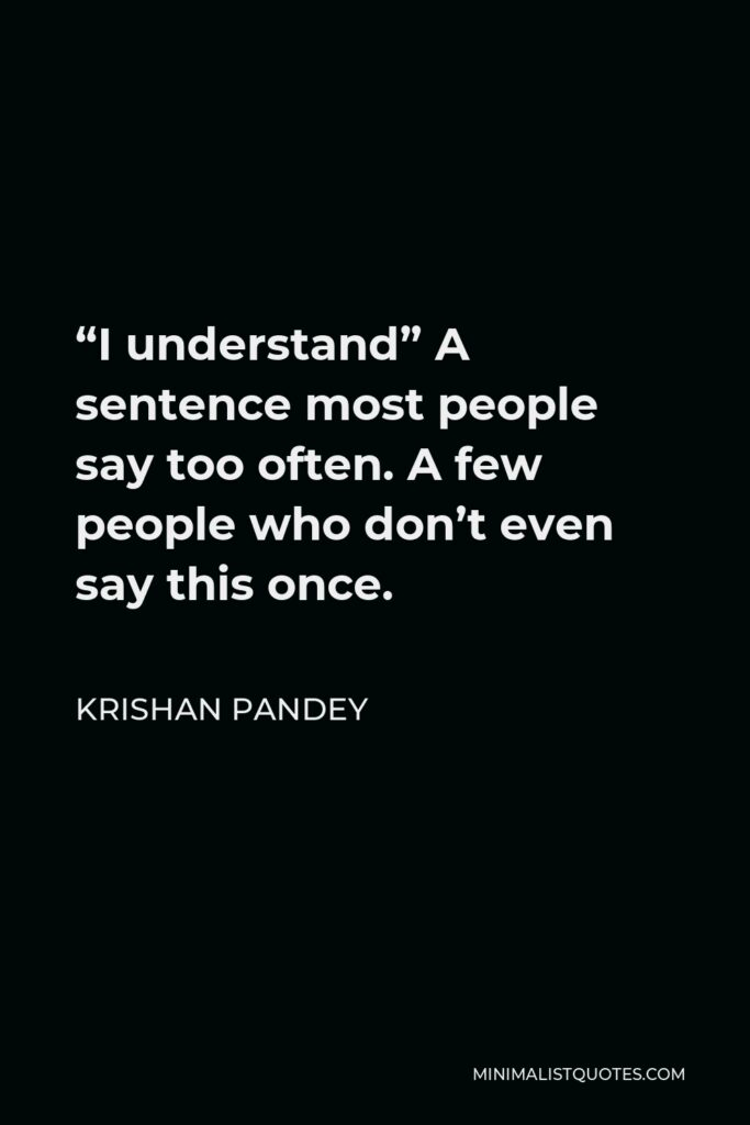 """Krishan Pandey Quote - """"I understand"""" A sentence most people say too often. A few people who don't even say this once."""