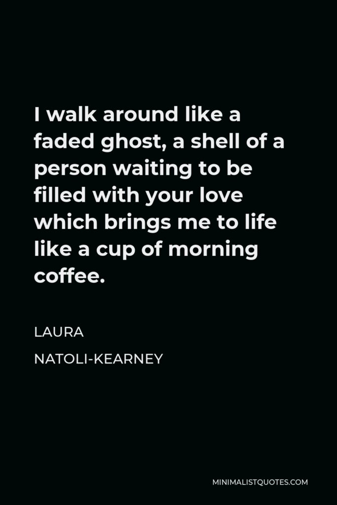 Laura Natoli-Kearney Quote - I walk around like a faded ghost, a shell of a person waiting to be filled with your love which brings me to life like a cup of morning coffee.