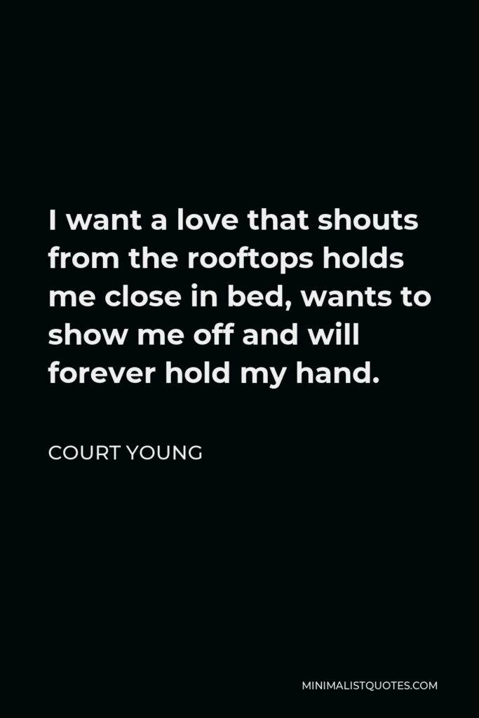 Court Young Quote - I want a love that shouts from the rooftops holds me close in bed, wants to show me off and will forever hold my hand.