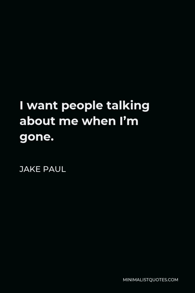 Jake Paul Quote - I want people talking about me when I'm gone.
