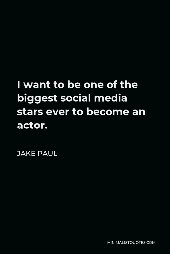 Jake Paul Quote - I want to be one of the biggest social media stars ever to become an actor.