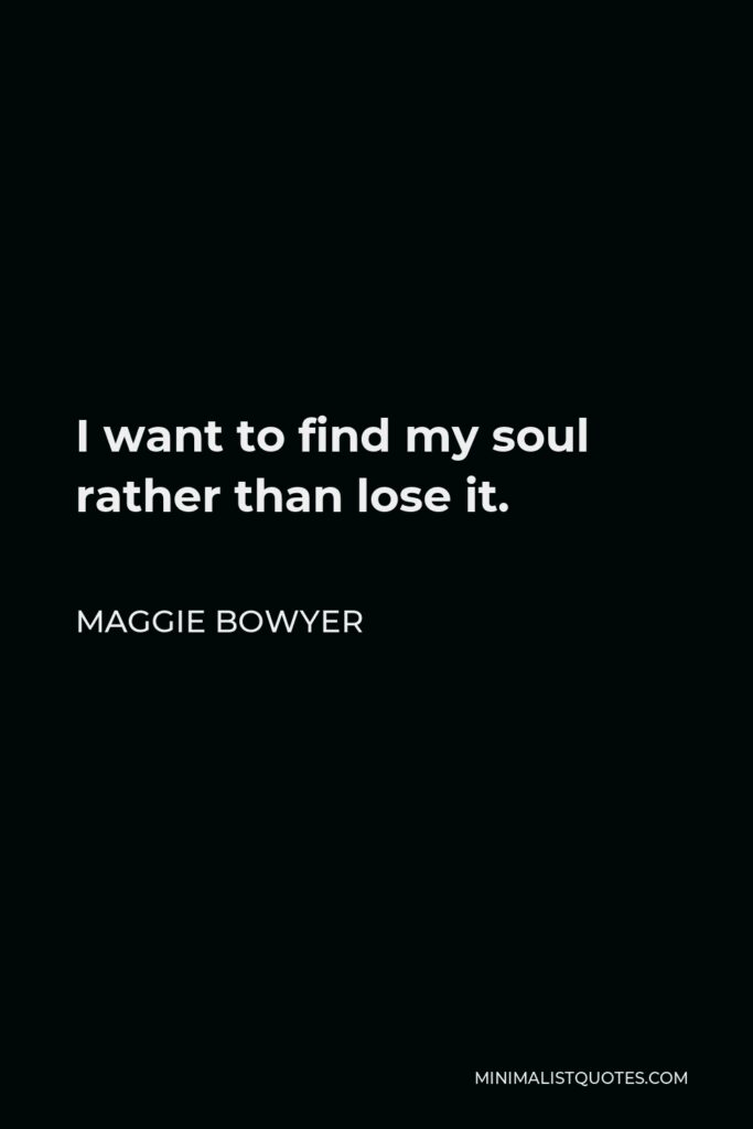 Maggie Bowyer Quote - I want to find my soul rather than lose it.
